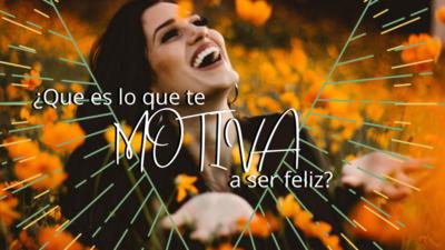 ¿Que es lo que te motiva a ser feliz? Reflexión